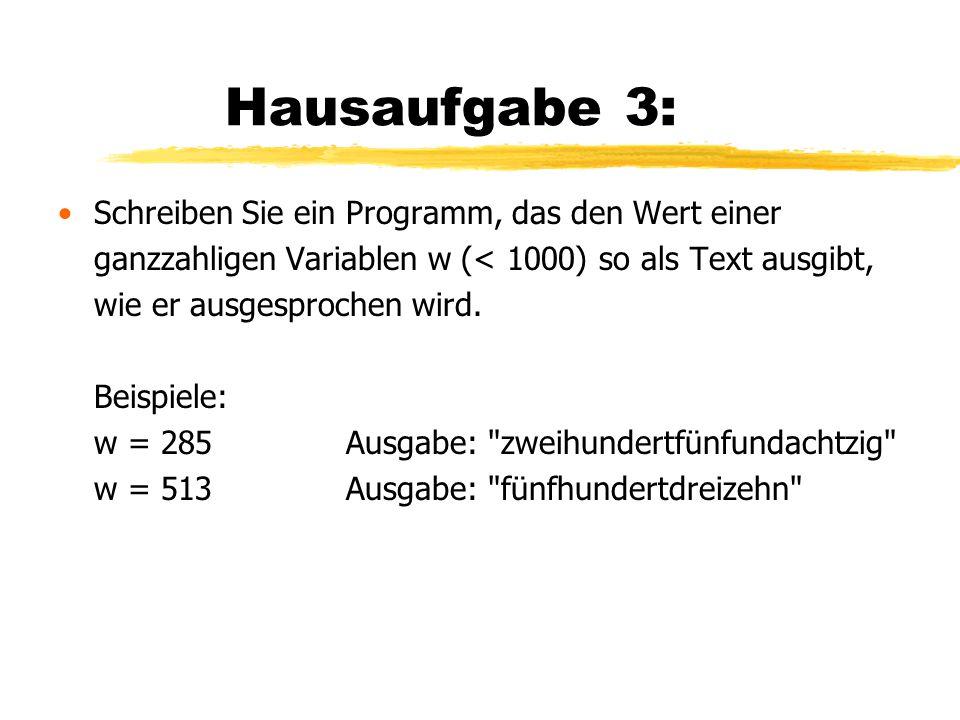 Hausaufgabe 3: Schreiben Sie ein Programm, das den Wert einer ganzzahligen Variablen w (< 1000) so als Text ausgibt, wie er ausgesprochen wird. Beispi