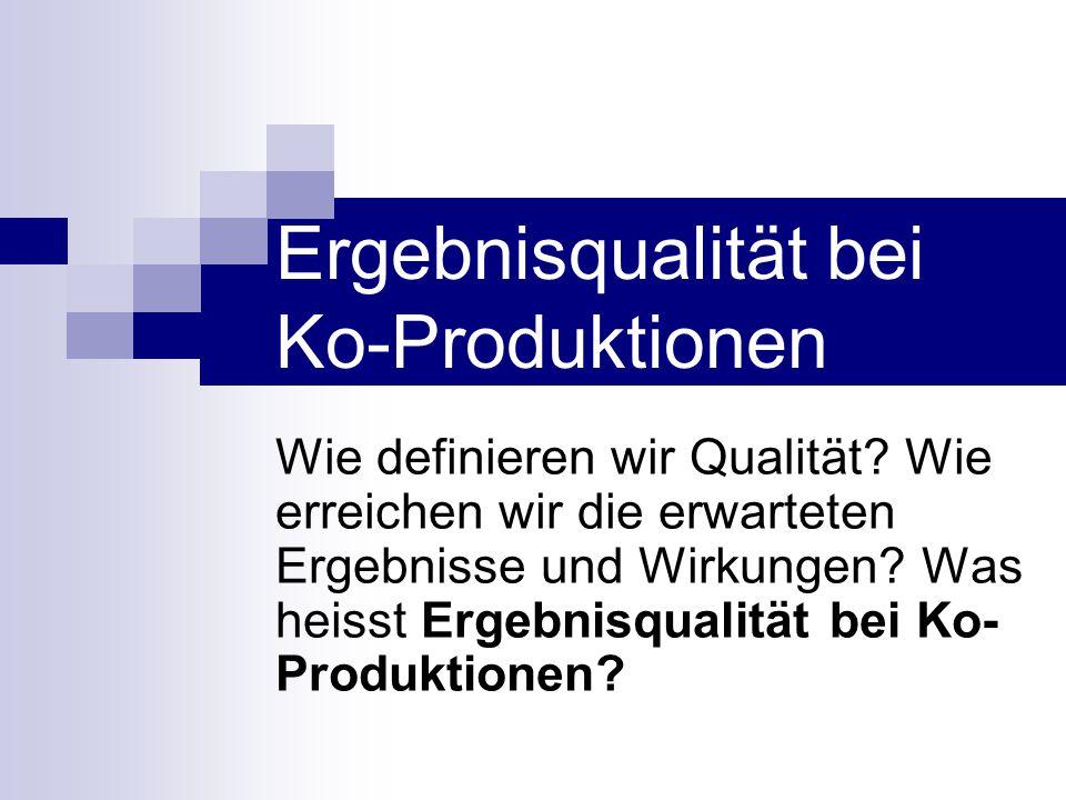 Ergebnisqualität bei Ko-Produktionen Wie definieren wir Qualität? Wie erreichen wir die erwarteten Ergebnisse und Wirkungen? Was heisst Ergebnisqualit
