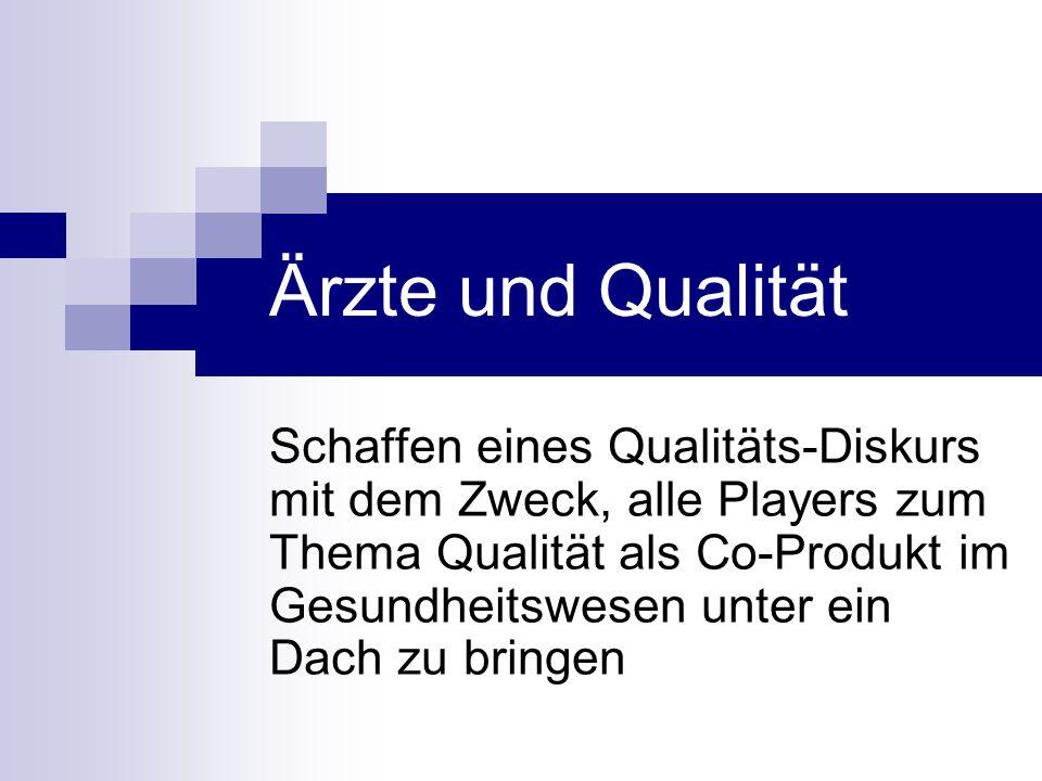 Ärzte und Qualität Schaffen eines Qualitäts-Diskurs mit dem Zweck, alle Players zum Thema Qualität als Co-Produkt im Gesundheitswesen unter ein Dach z