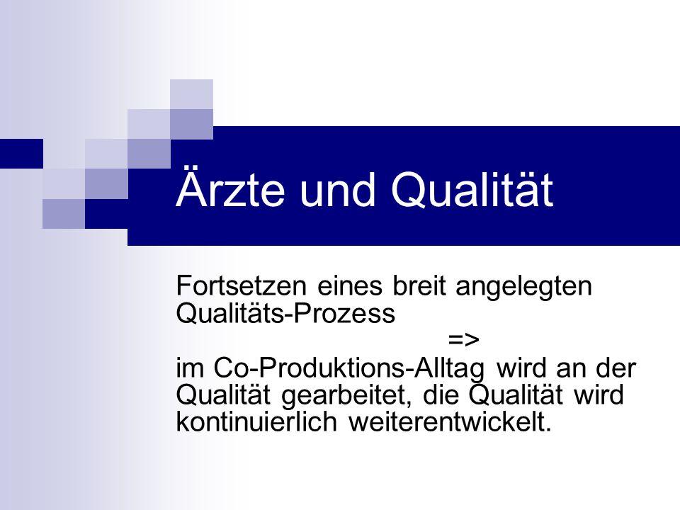 Ärzte und Qualität Fortsetzen eines breit angelegten Qualitäts-Prozess => im Co-Produktions-Alltag wird an der Qualität gearbeitet, die Qualität wird