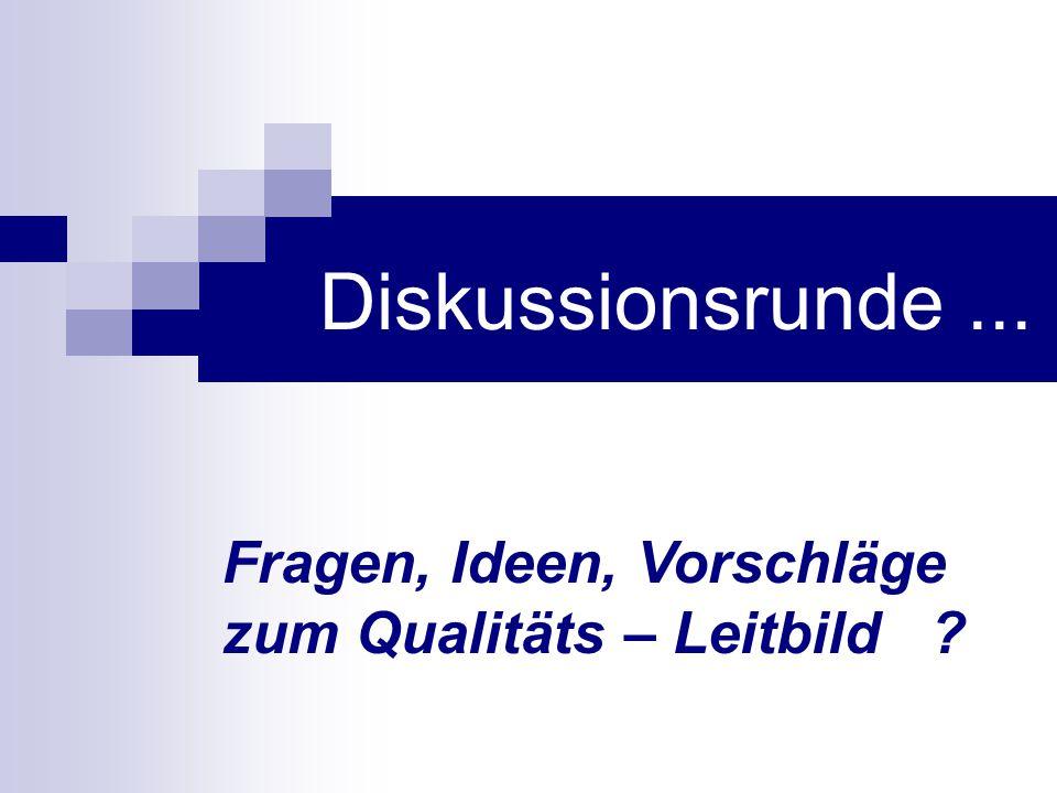 Diskussionsrunde... Fragen, Ideen, Vorschläge zum Qualitäts – Leitbild ?