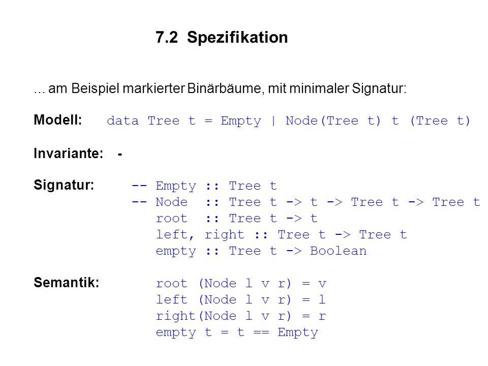 7.2 Spezifikation... am Beispiel markierter Binärbäume, mit minimaler Signatur: Modell: data Tree t = Empty | Node(Tree t) t (Tree t) Invariante: - Si