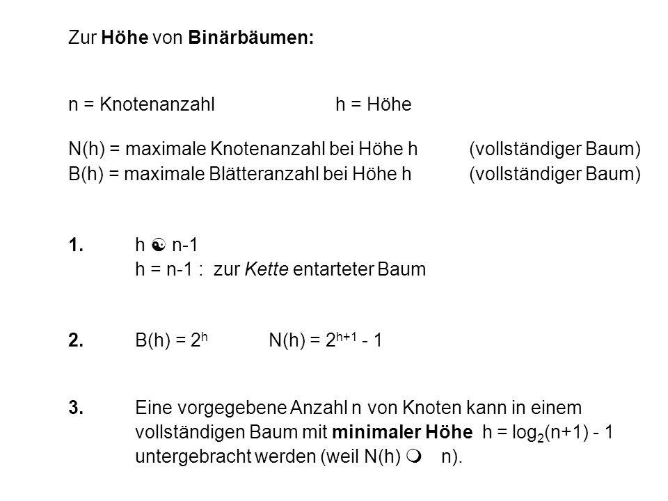 Zur Höhe von Binärbäumen: n = Knotenanzahlh = Höhe N(h) = maximale Knotenanzahl bei Höhe h(vollständiger Baum) B(h) = maximale Blätteranzahl bei Höhe