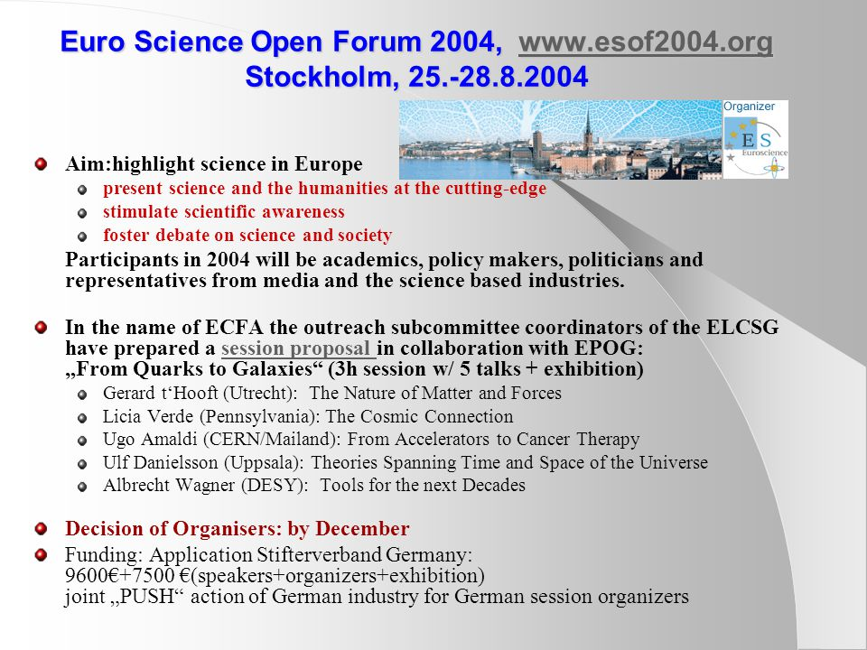 Euro Science Open Forum 2004, www.esof2004.org Stockholm, 25.-28.8.2004 www.esof2004.org Aim:highlight science in Europe present science and the humanities at the cutting-edge stimulate scientific awareness foster debate on science and society Participants in 2004 will be academics, policy makers, politicians and representatives from media and the science based industries.