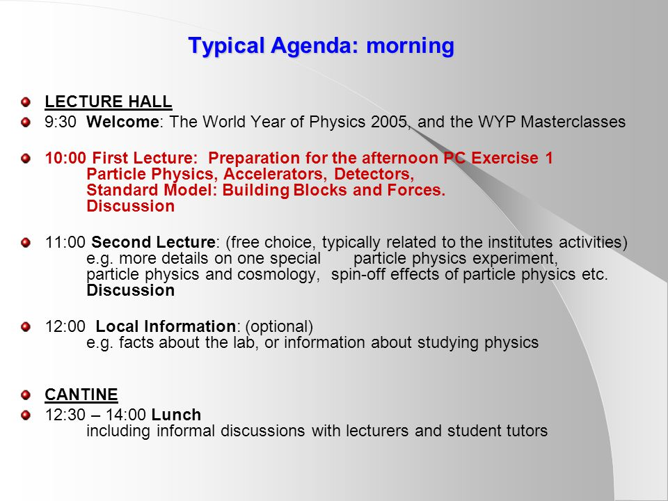 Typical Agenda: morning LECTURE HALL 9:30 Welcome: The World Year of Physics 2005, and the WYP Masterclasses 10:00 First Lecture: Preparation for the