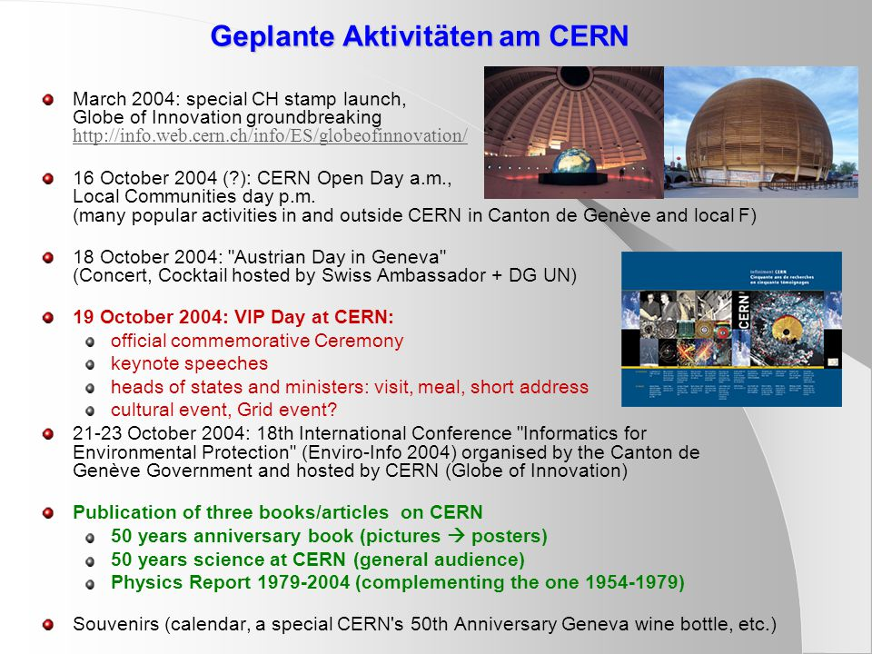 Geplante Aktivitäten am CERN March 2004: special CH stamp launch, Globe of Innovation groundbreaking http://info.web.cern.ch/info/ES/globeofinnovation/ http://info.web.cern.ch/info/ES/globeofinnovation/ 16 October 2004 (?): CERN Open Day a.m., Local Communities day p.m.
