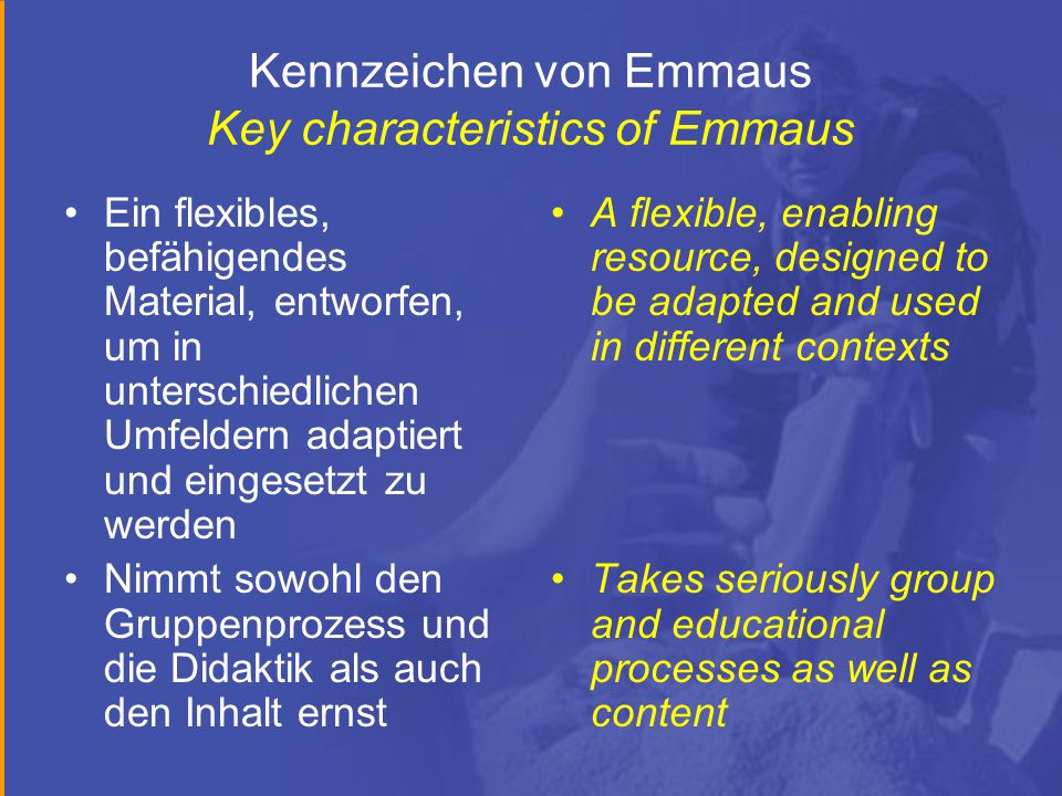 Kennzeichen von Emmaus Key characteristics of Emmaus Ein flexibles, befähigendes Material, entworfen, um in unterschiedlichen Umfeldern adaptiert und eingesetzt zu werden Nimmt sowohl den Gruppenprozess und die Didaktik als auch den Inhalt ernst A flexible, enabling resource, designed to be adapted and used in different contexts Takes seriously group and educational processes as well as content