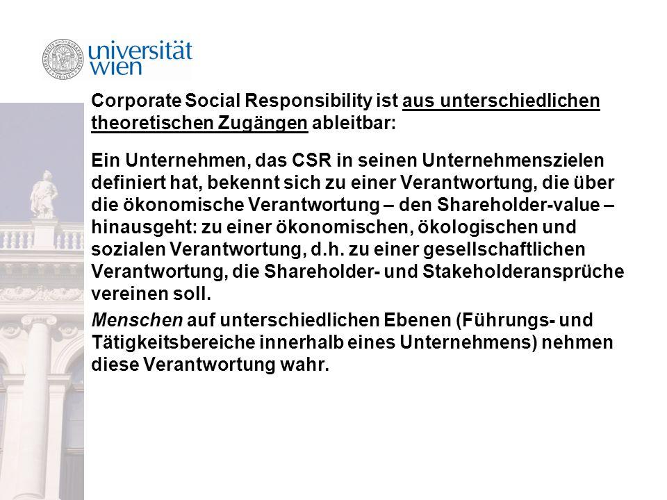Corporate Social Responsibility ist aus unterschiedlichen theoretischen Zugängen ableitbar: Ein Unternehmen, das CSR in seinen Unternehmenszielen definiert hat, bekennt sich zu einer Verantwortung, die über die ökonomische Verantwortung – den Shareholder-value – hinausgeht: zu einer ökonomischen, ökologischen und sozialen Verantwortung, d.h.