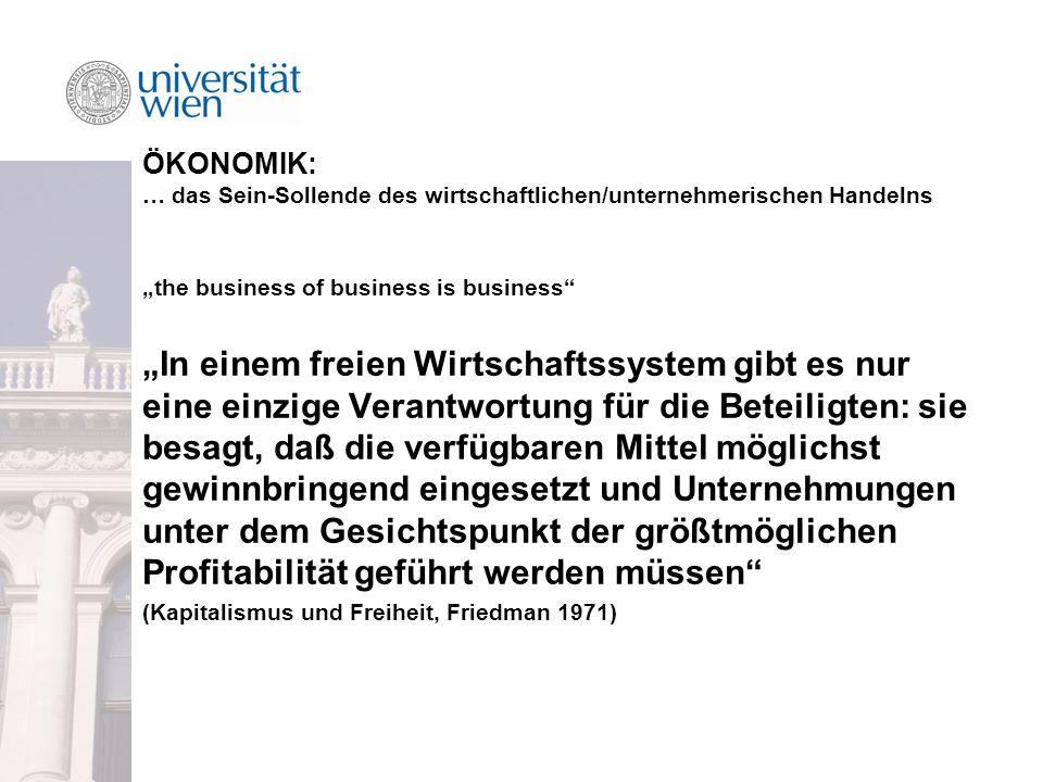 """ÖKONOMIK: … das Sein-Sollende des wirtschaftlichen/unternehmerischen Handelns """"the business of business is business """"In einem freien Wirtschaftssystem gibt es nur eine einzige Verantwortung für die Beteiligten: sie besagt, daß die verfügbaren Mittel möglichst gewinnbringend eingesetzt und Unternehmungen unter dem Gesichtspunkt der größtmöglichen Profitabilität geführt werden müssen (Kapitalismus und Freiheit, Friedman 1971)"""