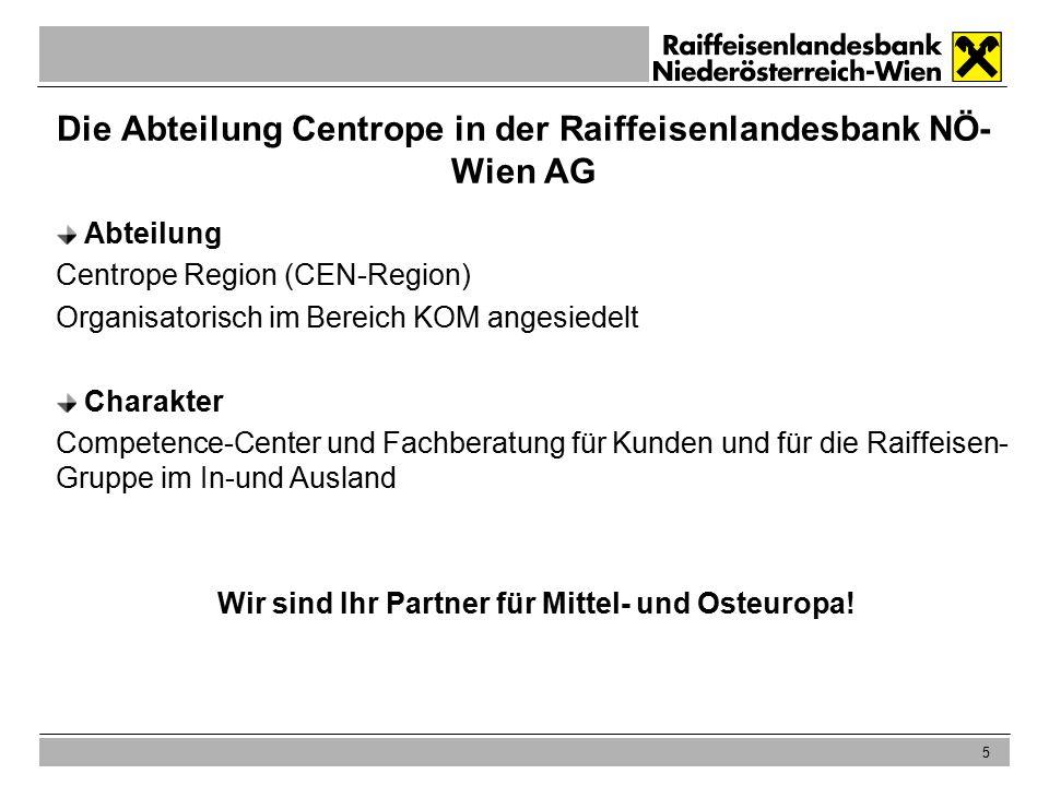 5 Die Abteilung Centrope in der Raiffeisenlandesbank NÖ- Wien AG Abteilung Centrope Region (CEN-Region) Organisatorisch im Bereich KOM angesiedelt Charakter Competence-Center und Fachberatung für Kunden und für die Raiffeisen- Gruppe im In-und Ausland Wir sind Ihr Partner für Mittel- und Osteuropa!