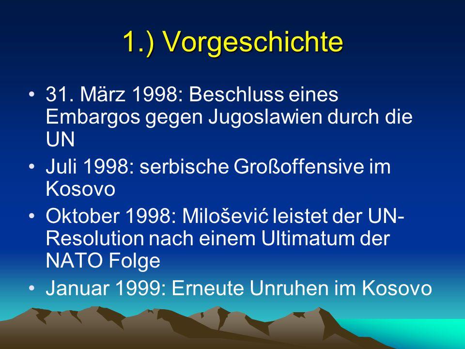 1.) Vorgeschichte 31. März 1998: Beschluss eines Embargos gegen Jugoslawien durch die UN Juli 1998: serbische Großoffensive im Kosovo Oktober 1998: Mi