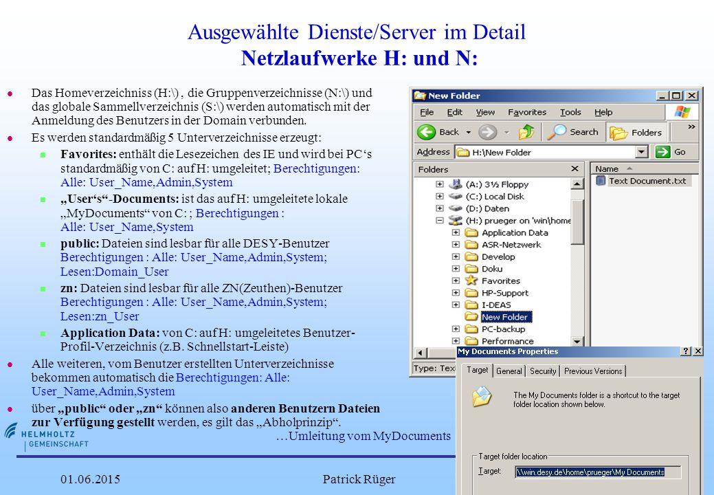 DESY 01.06.2015Patrick Rüger11 Ausgewählte Dienste/Server im Detail Netzlaufwerke H: und N: l Das Homeverzeichniss (H:\), die Gruppenverzeichnisse (N:\) und das globale Sammellverzeichnis (S:\) werden automatisch mit der Anmeldung des Benutzers in der Domain verbunden.