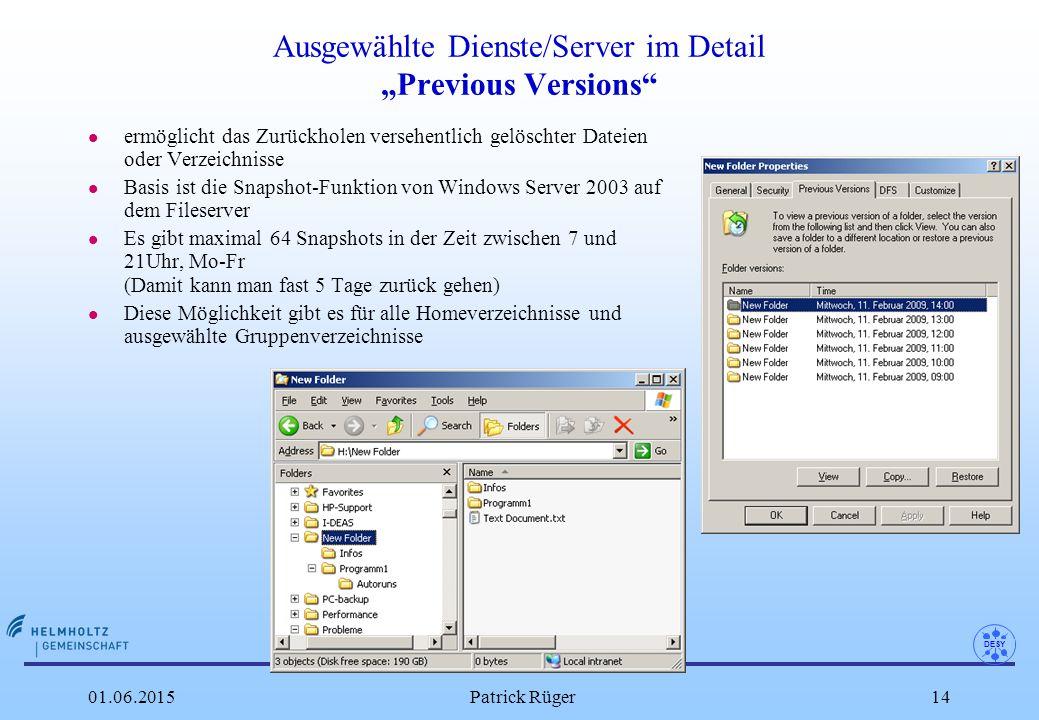 """DESY 01.06.2015Patrick Rüger14 Ausgewählte Dienste/Server im Detail """"Previous Versions l ermöglicht das Zurückholen versehentlich gelöschter Dateien oder Verzeichnisse l Basis ist die Snapshot-Funktion von Windows Server 2003 auf dem Fileserver l Es gibt maximal 64 Snapshots in der Zeit zwischen 7 und 21Uhr, Mo-Fr (Damit kann man fast 5 Tage zurück gehen) l Diese Möglichkeit gibt es für alle Homeverzeichnisse und ausgewählte Gruppenverzeichnisse"""