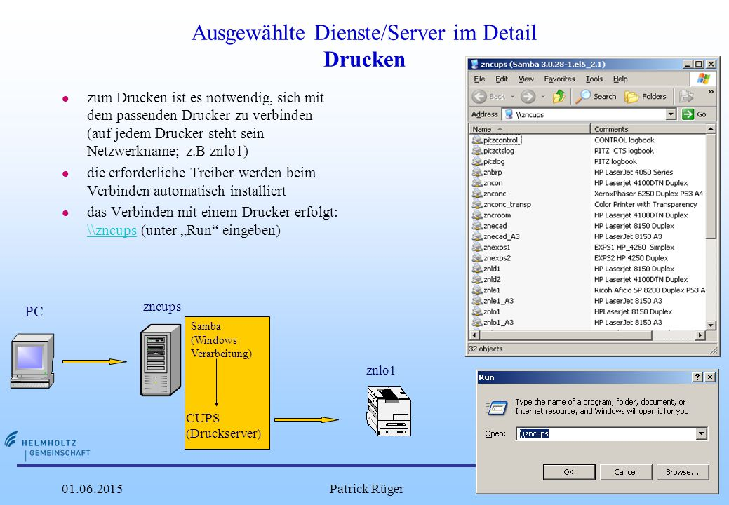 """DESY 01.06.2015Patrick Rüger15 Ausgewählte Dienste/Server im Detail Drucken l zum Drucken ist es notwendig, sich mit dem passenden Drucker zu verbinden (auf jedem Drucker steht sein Netzwerkname; z.B znlo1) l die erforderliche Treiber werden beim Verbinden automatisch installiert l das Verbinden mit einem Drucker erfolgt: \\zncups (unter """"Run eingeben) \\zncups PC Samba (Windows Verarbeitung) CUPS (Druckserver) zncups znlo1"""