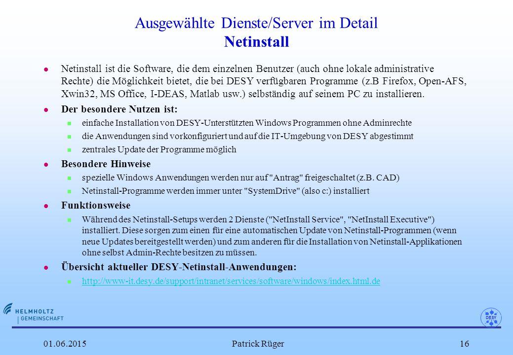 DESY 01.06.2015Patrick Rüger16 Ausgewählte Dienste/Server im Detail Netinstall l Netinstall ist die Software, die dem einzelnen Benutzer (auch ohne lokale administrative Rechte) die Möglichkeit bietet, die bei DESY verfügbaren Programme (z.B Firefox, Open-AFS, Xwin32, MS Office, I-DEAS, Matlab usw.) selbständig auf seinem PC zu installieren.