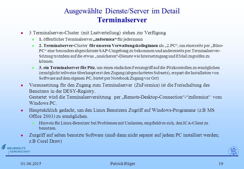 DESY 01.06.2015Patrick Rüger19 Ausgewählte Dienste/Server im Detail Terminalserver l 3 Terminalserver-Cluster (mit Lastverteilung) stehen zur Verfügun
