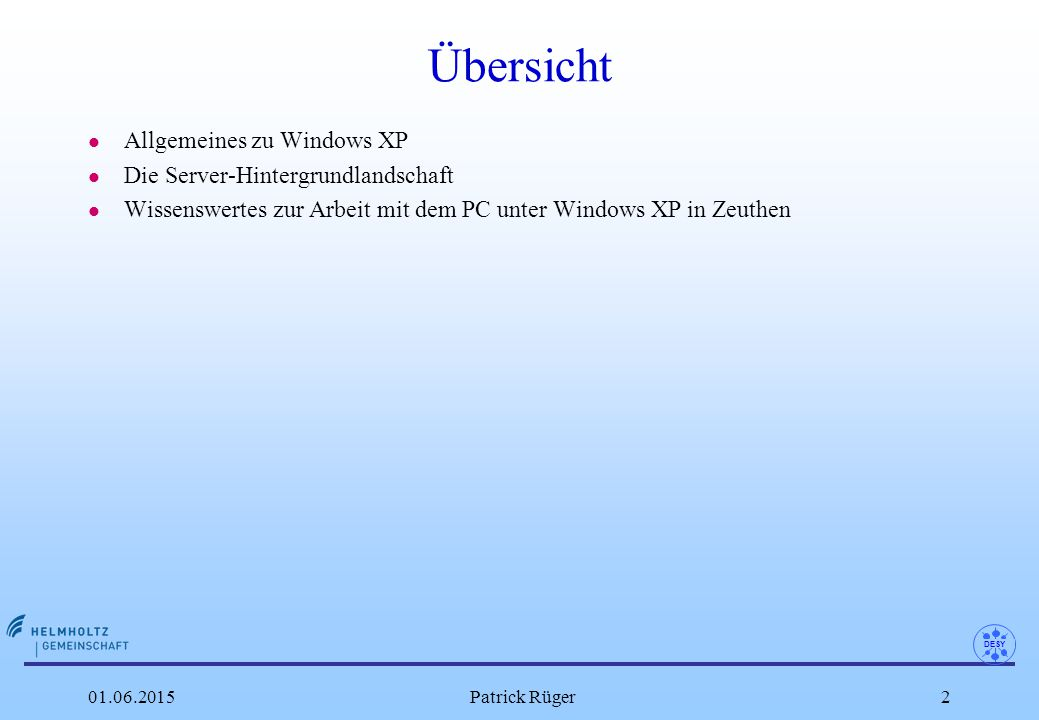 DESY 01.06.2015Patrick Rüger3 Windows XP – Allgemeines l Installiert wird XP Professional SP3 32 Bit englisch (mit integrierter deutscher Benutzeroberfläche, die bei Bedarf aktiviert werden kann) l unterstützt werden max.