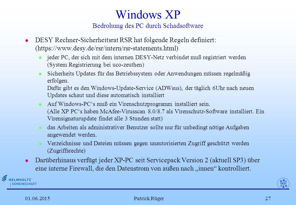 DESY 01.06.2015Patrick Rüger27 Windows XP Bedrohung des PC durch Schadsoftware l DESY Rechner-Sicherheitsrat RSR hat folgende Regeln definiert: (https://www.desy.de/rsr/intern/rsr-statements.html) n jeder PC, der sich mit dem internen DESY-Netz verbindet muß registriert werden (System Registrierung bei uco-zeuthen) n Sicherheits Updates für das Betriebssystem oder Anwendungen müssen regelmäßig erfolgen.