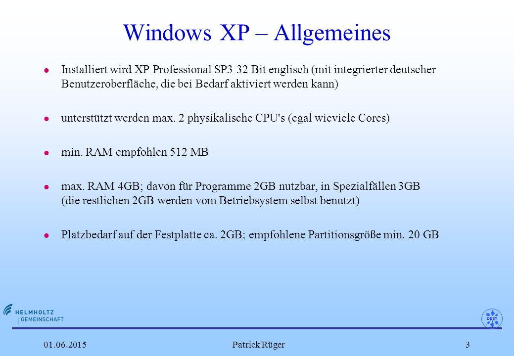 DESY 01.06.2015Patrick Rüger4 XP Installation l Registrierung eines neuen PC per VAMOS und Freischaltung der PXE-Boot- Funktion (damit wird Netzwerk-OS-Installation aktiviert) l Starten der XP-Netzwerkinstallation per Remote-Installation-Service (RIS/WDS) l Festlegen des Keyboardlayouts (deutsch/englisch) l Festlegen der DESY Netzwerkerinstellungen l Festlegen der Win-Domain-Mitgliedschaft (Active Directory) l Installation Netinstall l Installation Virenscanner l Installation der aktuellen MS Updates