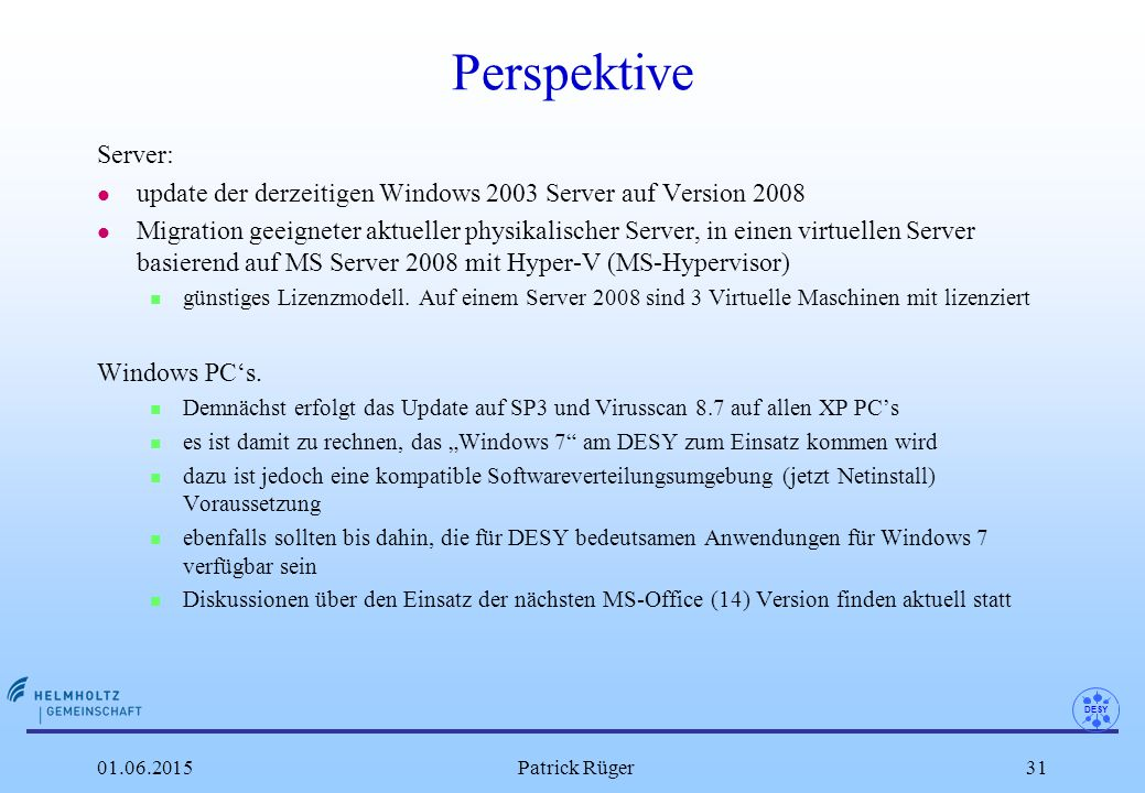 DESY 01.06.2015Patrick Rüger31 Perspektive Server: l update der derzeitigen Windows 2003 Server auf Version 2008 l Migration geeigneter aktueller physikalischer Server, in einen virtuellen Server basierend auf MS Server 2008 mit Hyper-V (MS-Hypervisor) n günstiges Lizenzmodell.