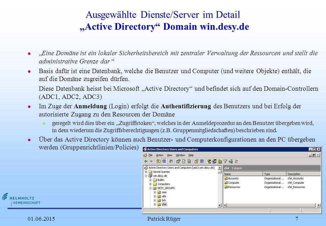 """DESY 01.06.2015Patrick Rüger7 Ausgewählte Dienste/Server im Detail """"Active Directory Domain win.desy.de l """"Eine Domäne ist ein lokaler Sicherheitsbereich mit zentraler Verwaltung der Ressourcen und stellt die administrative Grenze dar l Basis dafür ist eine Datenbank, welche die Benutzer und Computer (und weitere Objekte) enthält, die auf die Domäne zugreifen dürfen."""