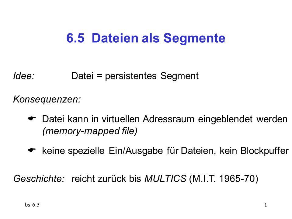 bs-6.51 6.5 Dateien als Segmente Idee:Datei = persistentes Segment Konsequenzen:  Datei kann in virtuellen Adressraum eingeblendet werden (memory-map
