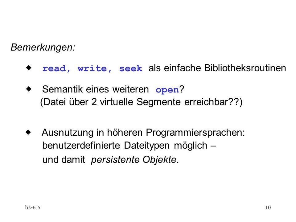 bs-6.510 Bemerkungen:  read, write, seek als einfache Bibliotheksroutinen  Semantik eines weiteren open ? (Datei über 2 virtuelle Segmente erreich