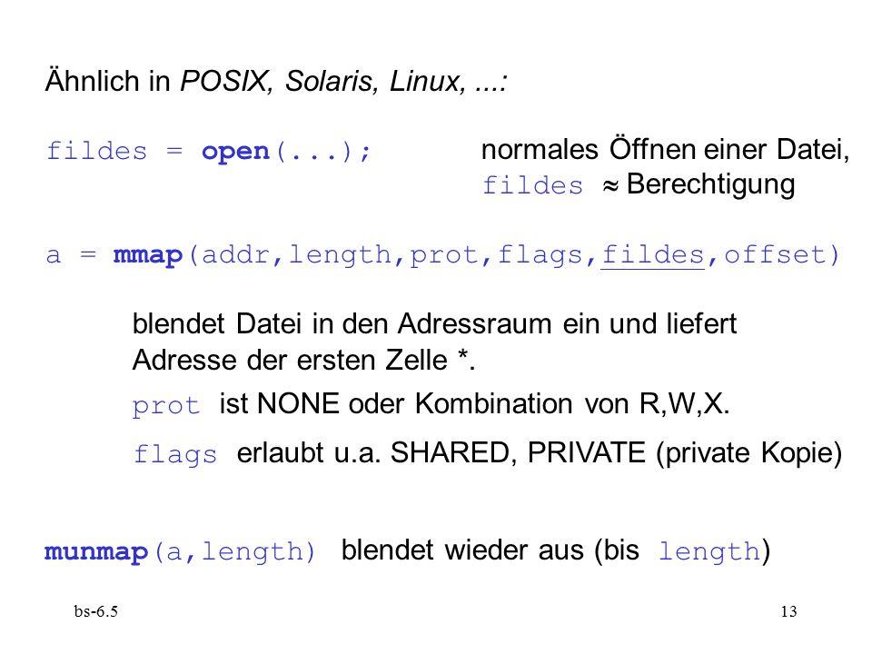 bs-6.513 Ähnlich in POSIX, Solaris, Linux,...: fildes = open(...); normales Öffnen einer Datei, fildes  Berechtigung a = mmap(addr,length,prot,flags,