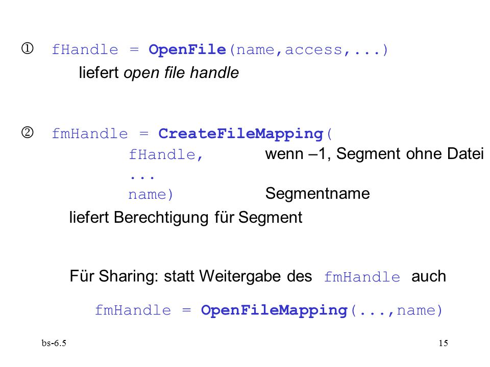 bs-6.515  fHandle = OpenFile(name,access,...) liefert open file handle  fmHandle = CreateFileMapping( fHandle, wenn –1, Segment ohne Datei... name