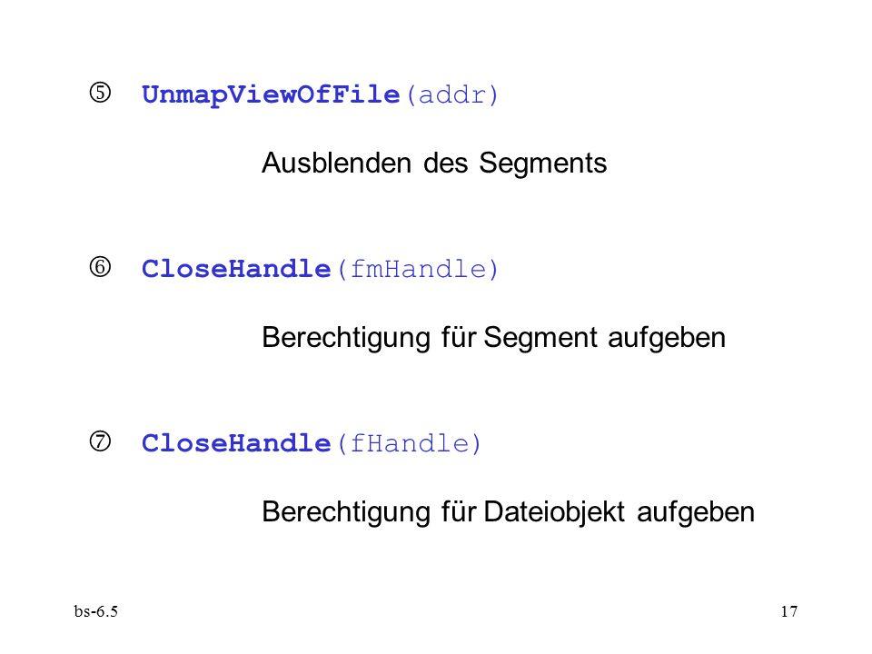 bs-6.517  UnmapViewOfFile(addr) Ausblenden des Segments  CloseHandle(fmHandle) Berechtigung für Segment aufgeben  CloseHandle(fHandle) Berechtigu