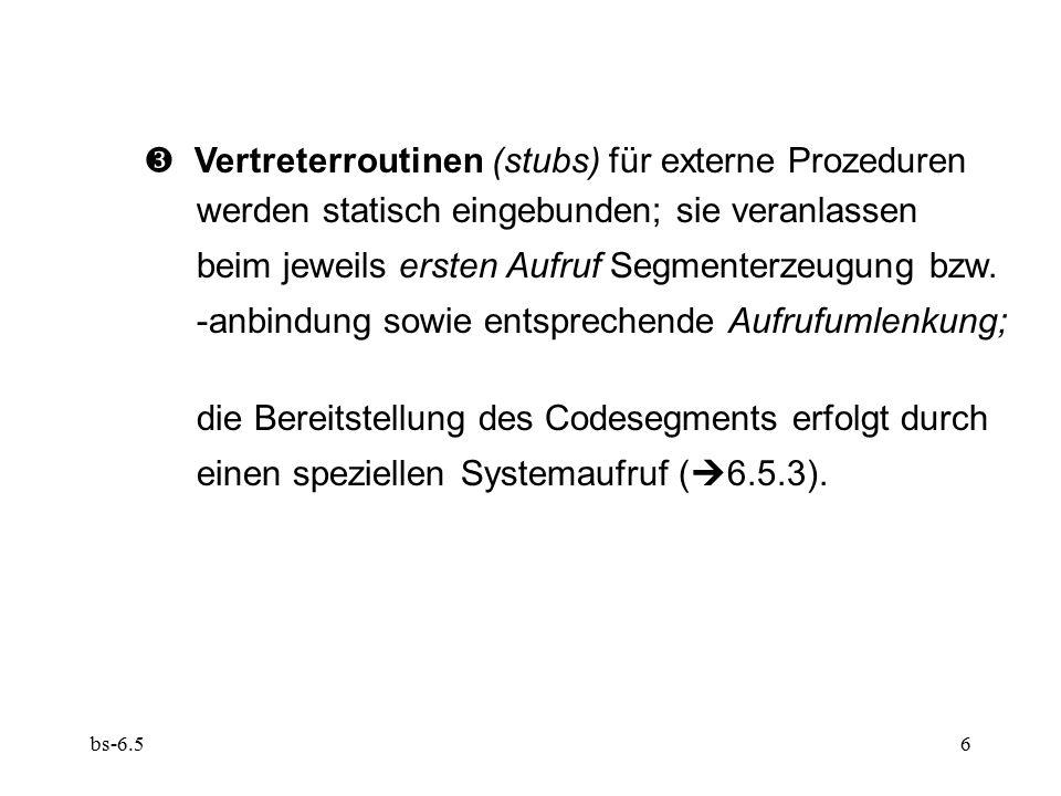 bs-6.56  Vertreterroutinen (stubs) für externe Prozeduren werden statisch eingebunden; sie veranlassen beim jeweils ersten Aufruf Segmenterzeugung bz