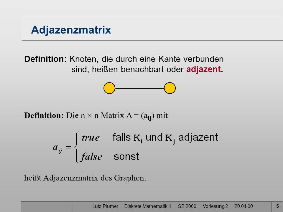 Lutz Plümer - Diskrete Mathematik II - SS 2000 - Vorlesung 2 - 20.04.005 Adjazenzmatrix Definition: Knoten, die durch eine Kante verbunden sind, heißen benachbart oder adjazent.