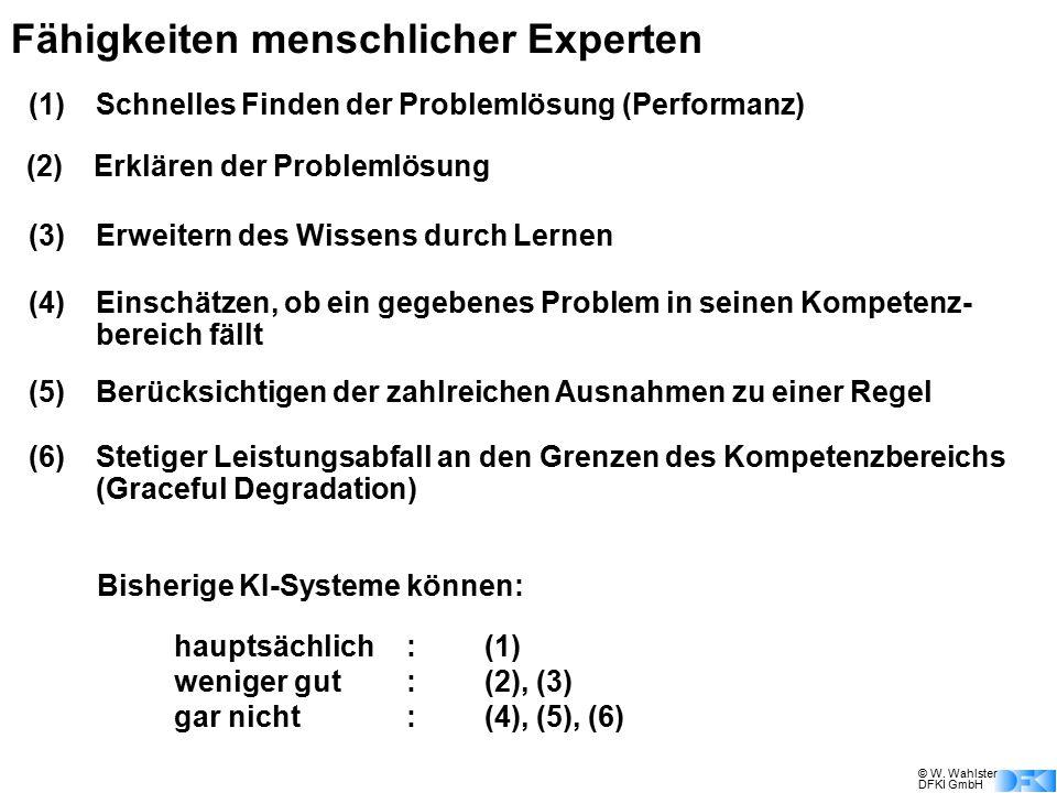 © W. Wahlster DFKI GmbH Fähigkeiten menschlicher Experten (1)Schnelles Finden der Problemlösung (Performanz) Bisherige KI-Systeme können: hauptsächlic