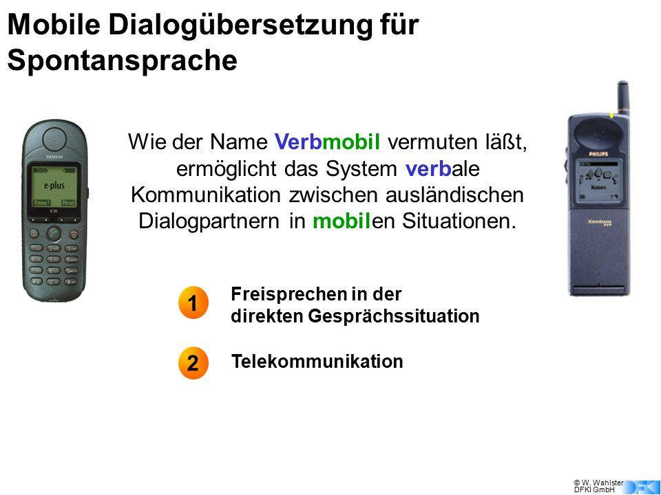 © W. Wahlster DFKI GmbH Mobile Dialogübersetzung für Spontansprache Wie der Name Verbmobil vermuten läßt, ermöglicht das System verbale Kommunikation