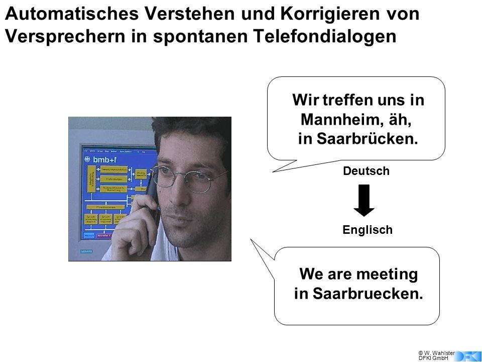 © W. Wahlster DFKI GmbH Wir treffen uns in Mannheim, äh, in Saarbrücken. We are meeting in Saarbruecken. Englisch Deutsch Automatisches Verstehen und