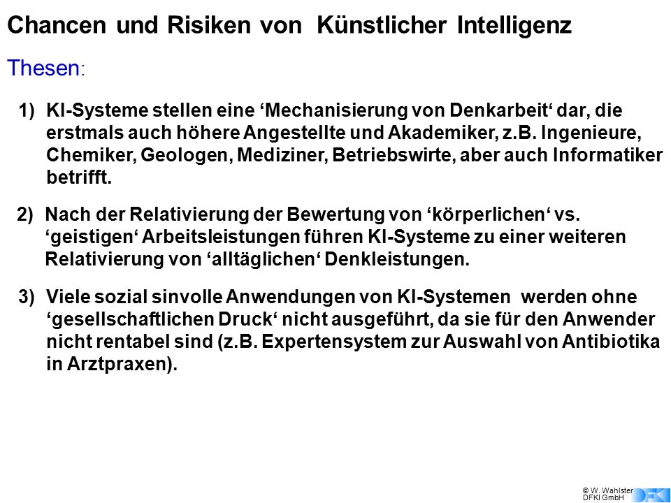 © W. Wahlster DFKI GmbH Chancen und Risiken von Künstlicher Intelligenz 1) KI-Systeme stellen eine 'Mechanisierung von Denkarbeit' dar, die erstmals a