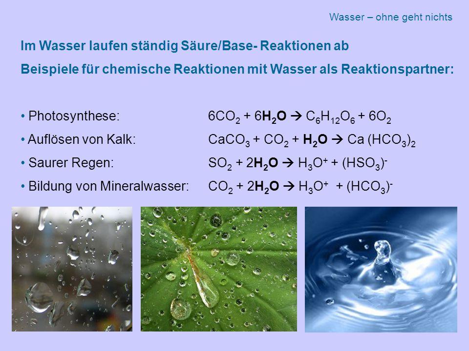 Im Wasser laufen ständig Säure/Base- Reaktionen ab Beispiele für chemische Reaktionen mit Wasser als Reaktionspartner: Photosynthese: 6CO 2 + 6H 2 O  C 6 H 12 O 6 + 6O 2 Auflösen von Kalk: CaCO 3 + CO 2 + H 2 O  Ca (HCO 3 ) 2 Saurer Regen: SO 2 + 2H 2 O  H 3 O + + (HSO 3 ) - Bildung von Mineralwasser:CO 2 + 2H 2 O  H 3 O + + (HCO 3 ) - Wasser – ohne geht nichts