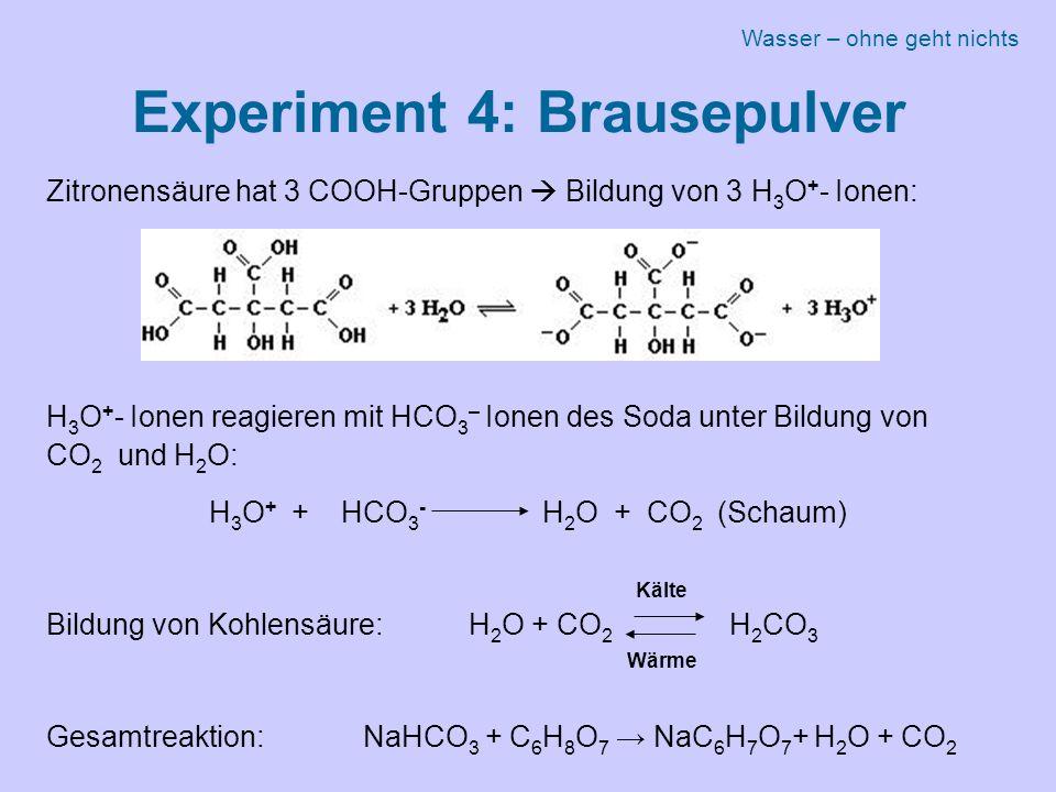 Experiment 4: Brausepulver Zitronensäure hat 3 COOH-Gruppen  Bildung von 3 H 3 O + - Ionen: H 3 O + - Ionen reagieren mit HCO 3 – Ionen des Soda unter Bildung von CO 2 und H 2 O: H 3 O + + HCO 3 - H 2 O + CO 2 (Schaum) Bildung von Kohlensäure: H 2 O + CO 2 H 2 CO 3 Gesamtreaktion:NaHCO 3 + C 6 H 8 O 7 → NaC 6 H 7 O 7 + H 2 O + CO 2 Wärme Kälte Wasser – ohne geht nichts