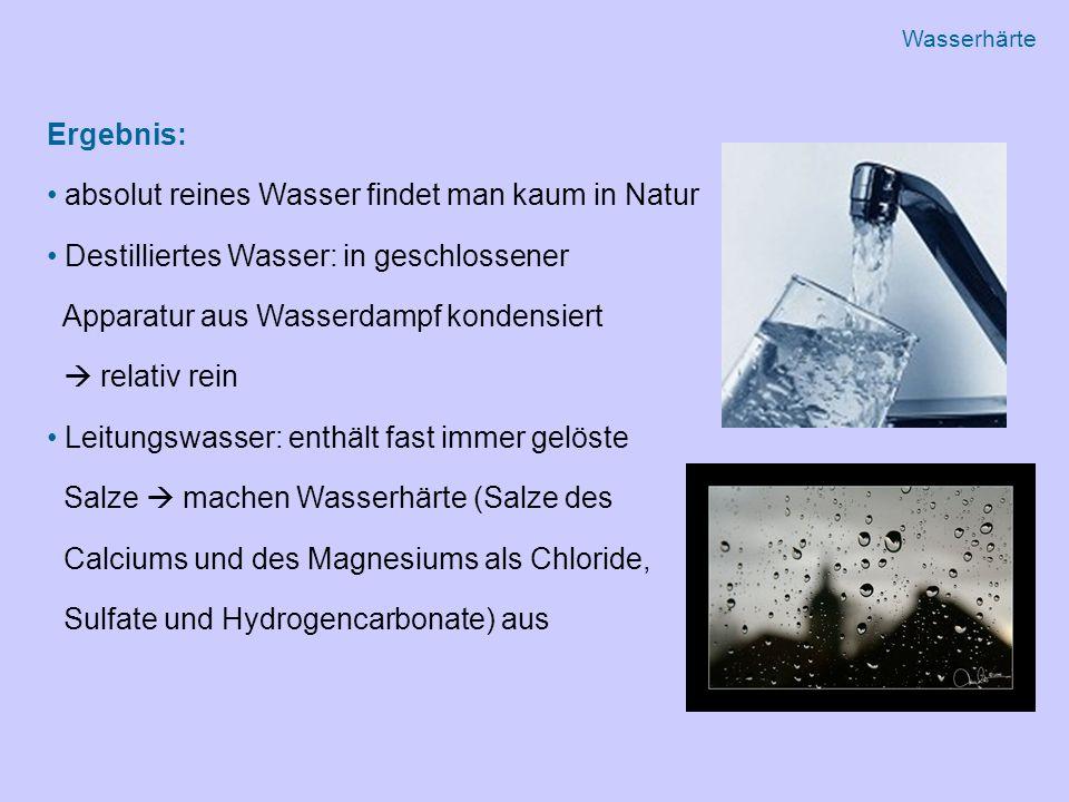 Ergebnis: absolut reines Wasser findet man kaum in Natur Destilliertes Wasser: in geschlossener Apparatur aus Wasserdampf kondensiert  relativ rein Leitungswasser: enthält fast immer gelöste Salze  machen Wasserhärte (Salze des Calciums und des Magnesiums als Chloride, Sulfate und Hydrogencarbonate) aus Wasserhärte