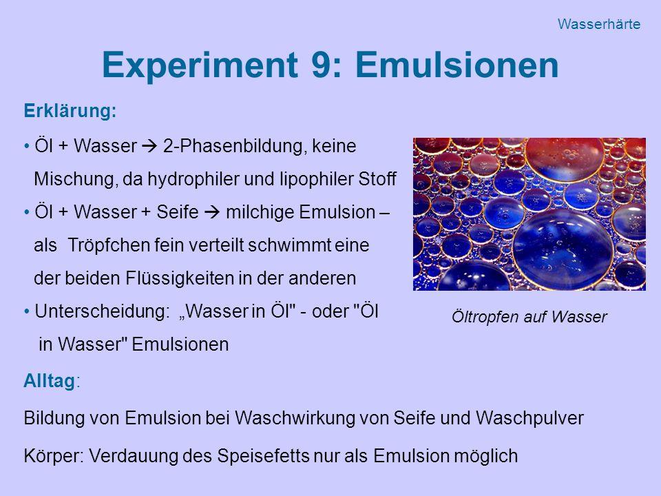 """Experiment 9: Emulsionen Erklärung: Öl + Wasser  2-Phasenbildung, keine Mischung, da hydrophiler und lipophiler Stoff Öl + Wasser + Seife  milchige Emulsion – als Tröpfchen fein verteilt schwimmt eine der beiden Flüssigkeiten in der anderen Unterscheidung: """"Wasser in Öl ‑ oder Öl in Wasser Emulsionen Alltag: Bildung von Emulsion bei Waschwirkung von Seife und Waschpulver Körper: Verdauung des Speisefetts nur als Emulsion möglich Öltropfen auf Wasser Wasserhärte"""