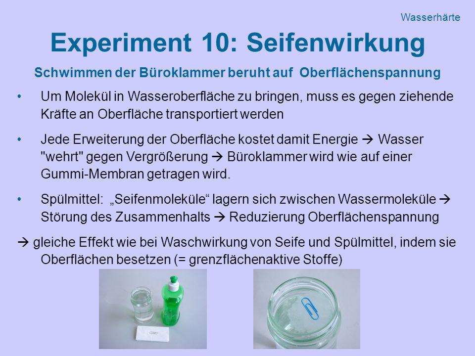 Experiment 10: Seifenwirkung Schwimmen der Büroklammer beruht auf Oberflächenspannung Um Molekül in Wasseroberfläche zu bringen, muss es gegen ziehende Kräfte an Oberfläche transportiert werden Jede Erweiterung der Oberfläche kostet damit Energie  Wasser wehrt gegen Vergrößerung  Büroklammer wird wie auf einer Gummi-Membran getragen wird.