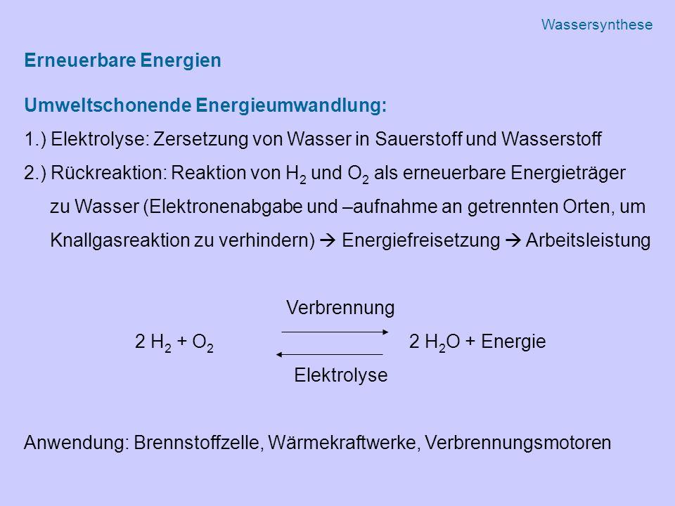 Erneuerbare Energien Umweltschonende Energieumwandlung: 1.) Elektrolyse: Zersetzung von Wasser in Sauerstoff und Wasserstoff 2.) Rückreaktion: Reaktion von H 2 und O 2 als erneuerbare Energieträger zu Wasser (Elektronenabgabe und –aufnahme an getrennten Orten, um Knallgasreaktion zu verhindern)  Energiefreisetzung  Arbeitsleistung Verbrennung 2 H 2 + O 2 2 H 2 O + Energie Elektrolyse Anwendung: Brennstoffzelle, Wärmekraftwerke, Verbrennungsmotoren Wassersynthese