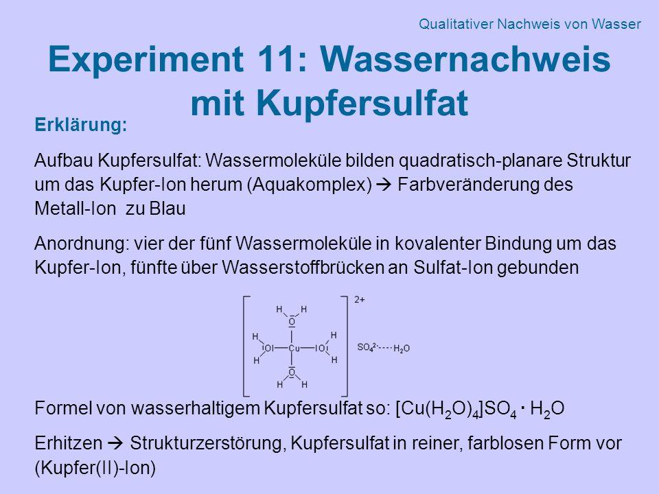 Experiment 11: Wassernachweis mit Kupfersulfat Erklärung: Aufbau Kupfersulfat: Wassermoleküle bilden quadratisch-planare Struktur um das Kupfer-Ion herum (Aquakomplex)  Farbveränderung des Metall-Ion zu Blau Anordnung: vier der fünf Wassermoleküle in kovalenter Bindung um das Kupfer-Ion, fünfte über Wasserstoffbrücken an Sulfat-Ion gebunden Formel von wasserhaltigem Kupfersulfat so: [Cu(H 2 O) 4 ]SO 4 · H 2 O Erhitzen  Strukturzerstörung, Kupfersulfat in reiner, farblosen Form vor (Kupfer(II)-Ion) Qualitativer Nachweis von Wasser