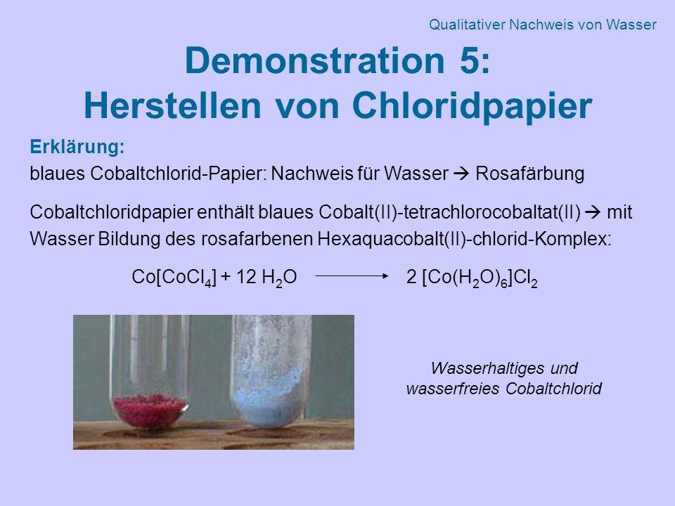 Demonstration 5: Herstellen von Chloridpapier Erklärung: blaues Cobaltchlorid-Papier: Nachweis für Wasser  Rosafärbung Cobaltchloridpapier enthält blaues Cobalt(II)-tetrachlorocobaltat(II)  mit Wasser Bildung des rosafarbenen Hexaquacobalt(II)-chlorid-Komplex: Co[CoCl 4 ] + 12 H 2 O 2 [Co(H 2 O) 6 ]Cl 2 Wasserhaltiges und wasserfreies Cobaltchlorid Qualitativer Nachweis von Wasser