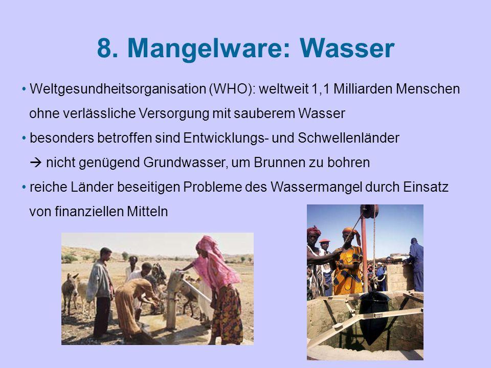 8. Mangelware: Wasser Weltgesundheitsorganisation (WHO): weltweit 1,1 Milliarden Menschen ohne verlässliche Versorgung mit sauberem Wasser besonders b