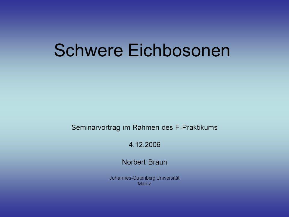 Schwere Eichbosonen Seminarvortrag im Rahmen des F-Praktikums 4.12.2006 Norbert Braun Johannes-Gutenberg Universität Mainz