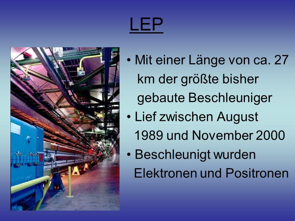 LEP Mit einer Länge von ca. 27 km der größte bisher gebaute Beschleuniger Lief zwischen August 1989 und November 2000 Beschleunigt wurden Elektronen u