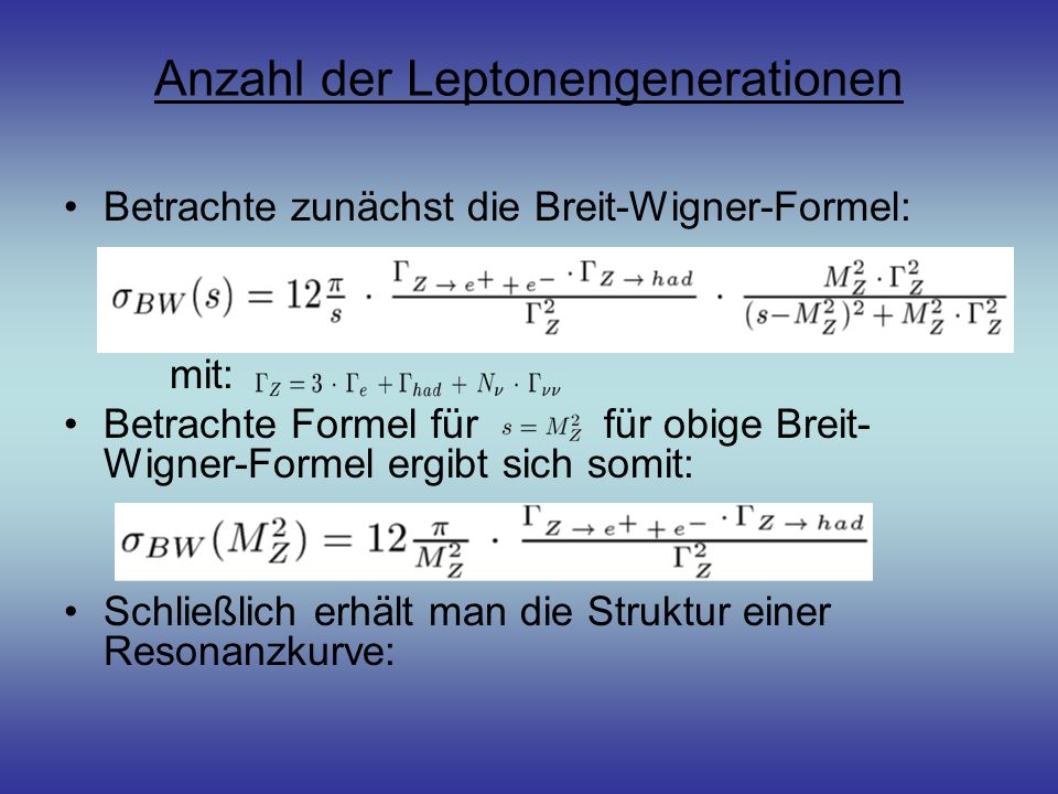 Anzahl der Leptonengenerationen Betrachte zunächst die Breit-Wigner-Formel: mit: Betrachte Formel für für obige Breit- Wigner-Formel ergibt sich somit: Schließlich erhält man die Struktur einer Resonanzkurve: