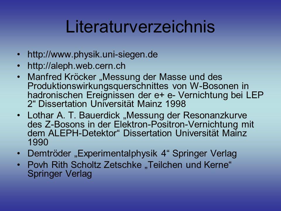 """Literaturverzeichnis http://www.physik.uni-siegen.de http://aleph.web.cern.ch Manfred Kröcker """"Messung der Masse und des Produktionswirkungsquerschnittes von W-Bosonen in hadronischen Ereignissen der e+ e- Vernichtung bei LEP 2 Dissertation Universität Mainz 1998 Lothar A."""