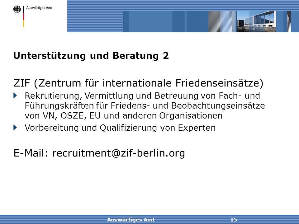 Auswärtiges Amt15 Unterstützung und Beratung 2 ZIF (Zentrum für internationale Friedenseinsätze) Rekrutierung, Vermittlung und Betreuung von Fach- und